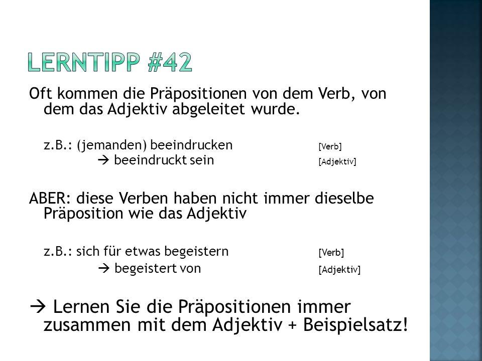 Lerntipp #42 Oft kommen die Präpositionen von dem Verb, von dem das Adjektiv abgeleitet wurde. z.B.: (jemanden) beeindrucken [Verb]